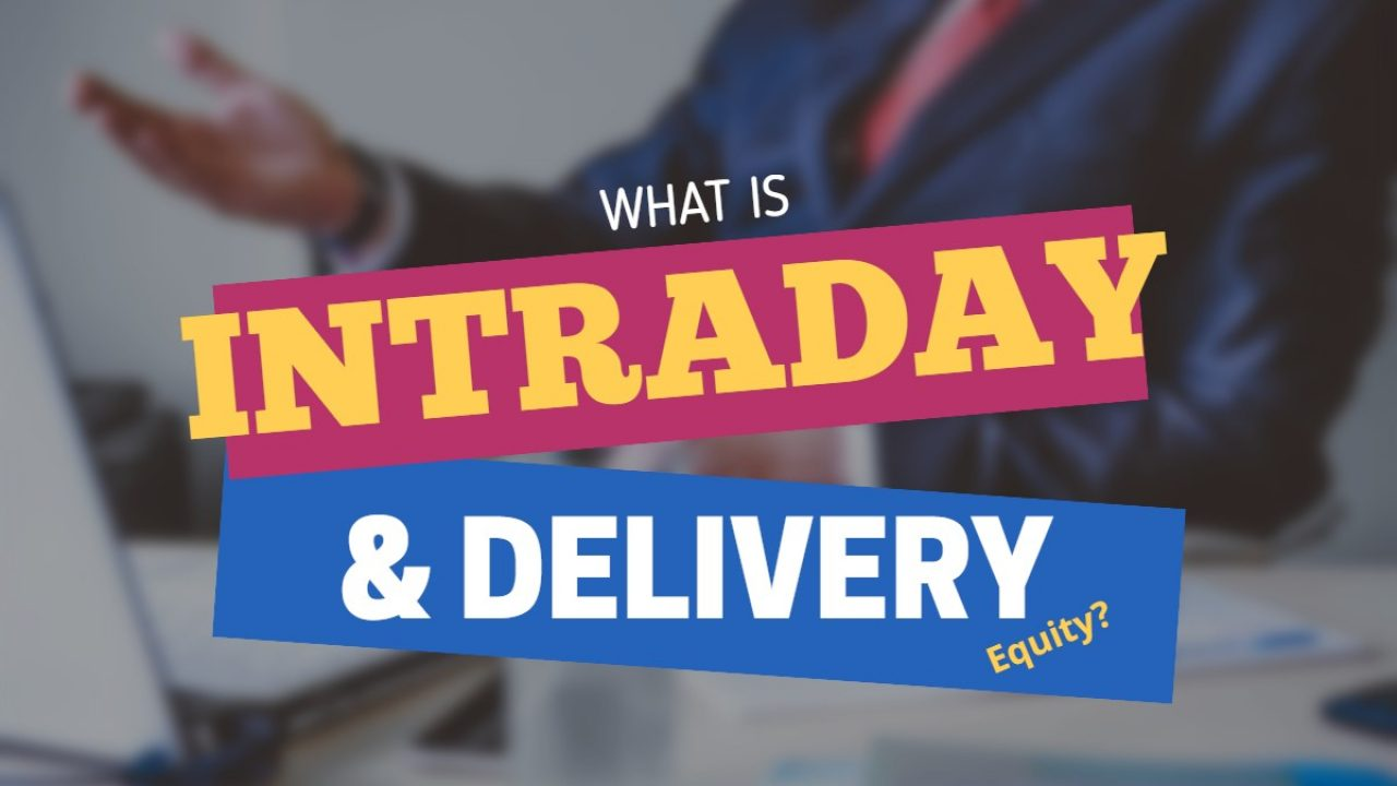 WHAT IS MEANT BY INTRADAY & DELIVERY IN EQUITY MARKETS : EXPLAINED IN DETAIL?